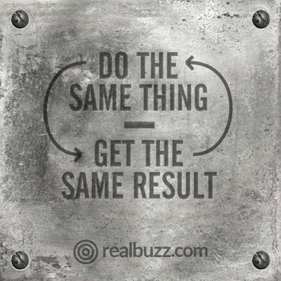 Do the same thing, get the same result.