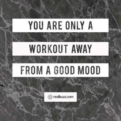 You are only one workout away from a good mood.