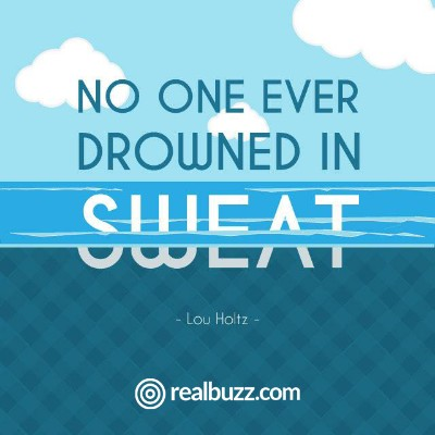 No one ever drowned in sweat.