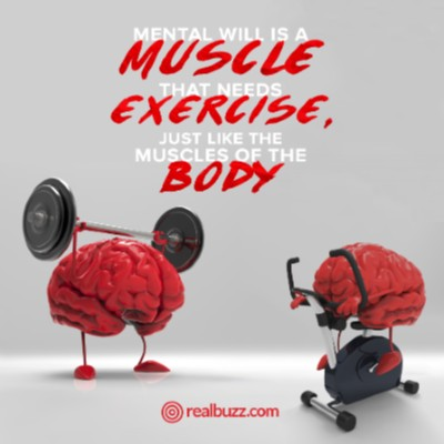 Mental will is a muscle that needs exercise, just like the muscles of the body.