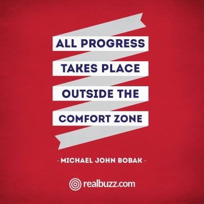 All progress takes place outside the comfort zone