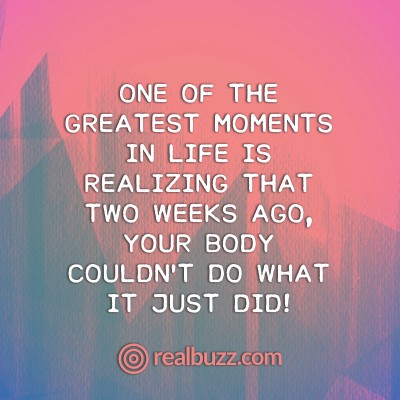 One of the greatest moments in life is realizing that two weeks ago, your body couldn't do what it just did!